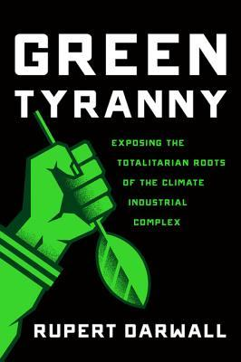 Green Tyranny: Exposing the Totalitarian Roots of the Climate Industrial Complex