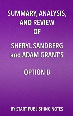 Summary, Analysis, and Review of Sheryl Sandberg and Adam Grant's Option B: Facing Adversity, Building Resilience, and Finding Joy