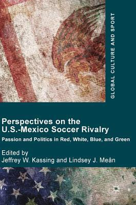 Perspectives on the U.S.-Mexico Soccer Rivalry: Passion and Politics in Red, White, Blue, and Green