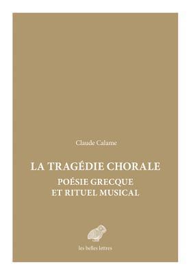 Tragedie Chorale: Poesie Grecque Et Rituel Musical por Claude Calame
