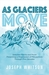 As Glaciers Move: Selected Poems and Prose Presenting a Progression of Perceptions