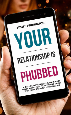Your Relationship Is Phubbed: 14 Ways Smartphones Are Ruining Your Relationships, Why It's Happening & How To Reconnect Without Disconnecting