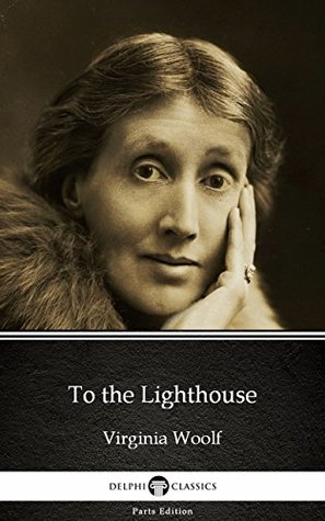 To the Lighthouse by Virginia Woolf - Delphi Classics (Illustrated) (Delphi Parts Edition (Virginia Woolf))