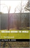 RAILROAD AROUND THE WORLD: I. Outbound