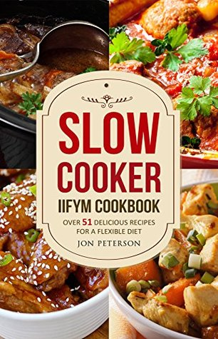Slow Cooker Cookbook: Over 51 Delicious Recipes for Flexible Dieting (An IIFYM Cookbook)