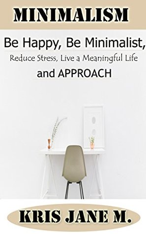 MINIMALISM: Be Happy, Be Minimalist, Reduce Stress, Live a Meaningful life and Approach