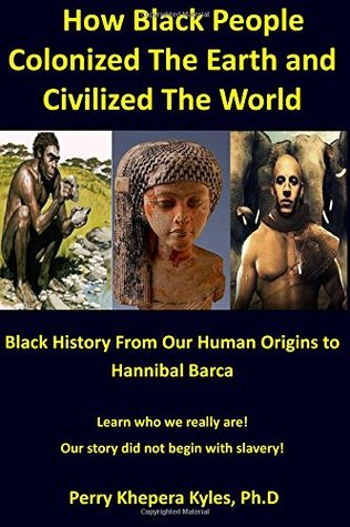 How Black People Colonized The Earth and Civilized The World: Black History From Our Human Origins To Hannibal Barca (African Diaspora Series) (Volume 2)