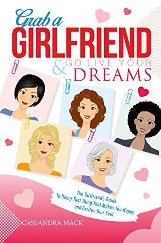 Grab A Girlfriend & Go Live Your Dreams: The Girlfriend's Guide To Doing That Thing That Makes You Happy & Excites Your Soul