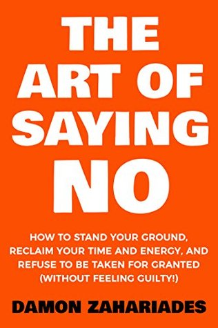 The Art Of Saying NO: How To Stand Your Ground, Reclaim Your Time And Energy, And Refuse To Be Taken For Granted