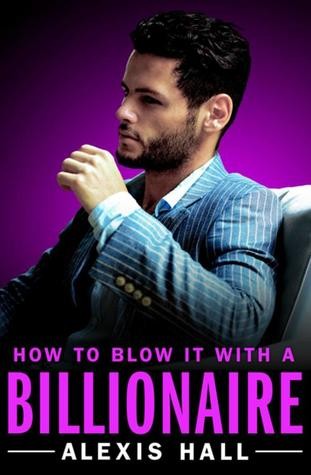 How to Blow It with a Billionaire by Alexis  Hall