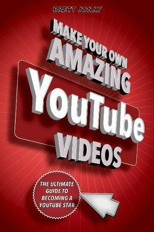 Make Your Own Amazing YouTube Videos: The Ultimate Guide to Becoming a YouTube Star
