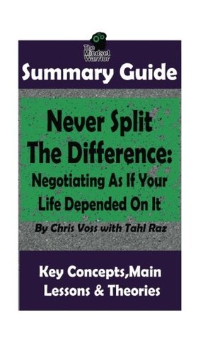 SUMMARY: Never Split The Difference: Negotiating As If Your Life Depended On It: by Chris Voss | The MW Summary Guide