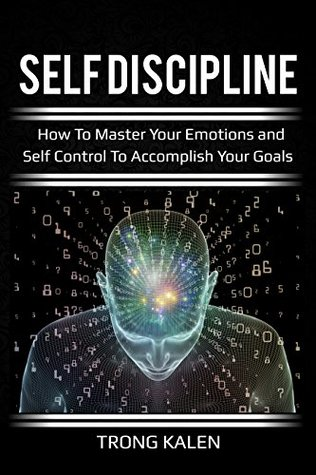 Self Discipline: How To Master Your Emotions and Self Control To Accomplish Your Goals