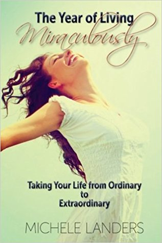 The Year of Living Miraculously: Taking Your Life from Ordinary to Extraordinary