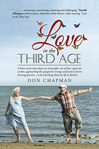 Love in the Third Age: A bitter sweet story about an overweight, out-of-love, aged care worker, approaching 60, gripped by revenge and faced with the burning question - to do something about his life