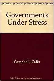 Governments Under Stress: Political Executives and Key Bureaucrats in Washington, London, and Ottawa
