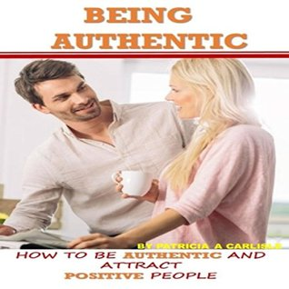 Being Authentic: How To Be Authentic And Attract Positive People
