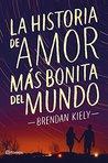 La historia de amor más bonita del mundo by Brendan Kiely