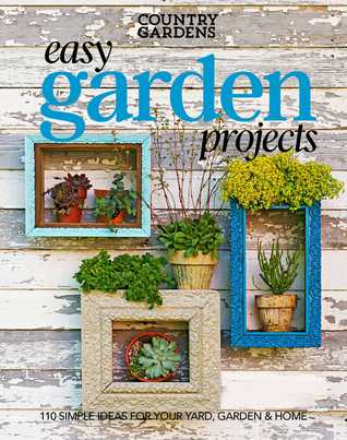 Easy Garden Projects: 200+ Simple Ideas for Your Yard, Garden Home