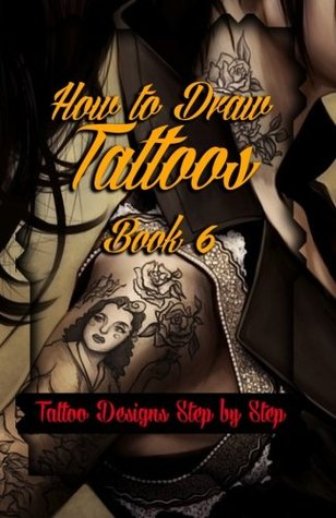 How to Draw Tattoos Book 6: Tattoo Designs Step by Step: Volume 6