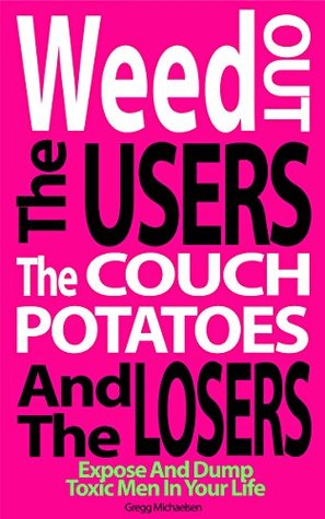 Weed Out The Users The Couch Potatoes And The Losers: Expose And Dump Toxic Men In Your Life (Relationship and Dating Advice for Women Book Book 17)