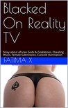 Blacked On Reality TV: Story about African Gods & Goddesses, Cheating Wives, Female Submission, Cuckold Humiliation