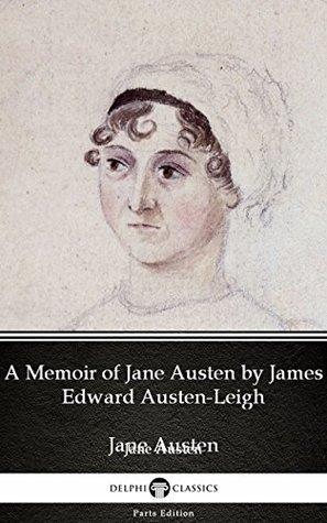 A Memoir of Jane Austen by James Edward Austen-Leigh by Jane Austen (Illustrated) (Delphi Parts Edition (Jane Austen))