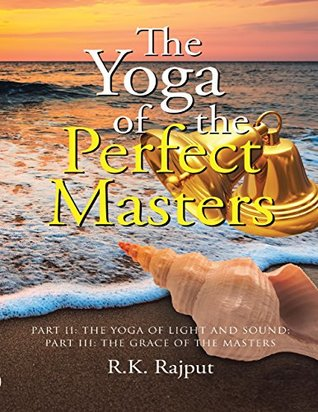 The Yoga of the Perfect Masters: Part II: The Yoga of Light and Sound; Part III: The Grace of the Masters