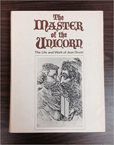 The Master Of The Unicorn: The Life And Work Of Jean Duvet