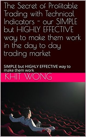 The Secret of Profitable Trading with Technical Indicators - our SIMPLE but HIGHLY EFFECTIVE way to make them work in the day to day trading market: SIMPLE but HIGHLY EFFECTIVE way to make them work
