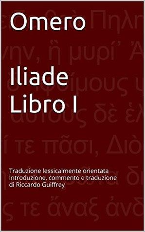 Omero Iliade Libro I: Traduzione lessicalmente orientata Introduzione, commento e traduzione di Riccardo Guiffrey