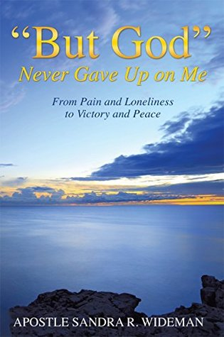 """""""BUT GOD"""" NEVER GAVE UP ON ME: FROM PAIN AND LONELINESS TO VICTORY AND PEACE"""