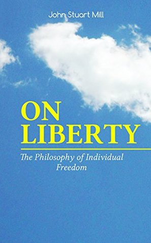 ON LIBERTY - The Philosophy of Individual Freedom: The Philosophy of Individual Freedom Civil & Social Liberty, Liberty of Thought, Individuality & Individual ... Authority of Society Over the Individual