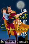 The Secret Lives of Superhero Wives by Joynell Schultz