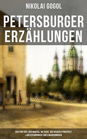 Petersburger Erzählungen: Das Porträt, Der Mantel, Die Nase, Der Newskij-Prospekt & Aufzeichnungen eines Wahnsinnigen