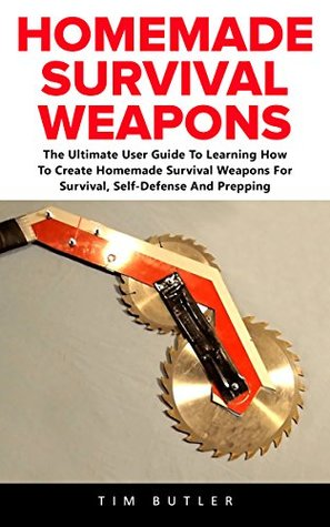 Homemade Survival Weapons The Ultimate User Guide To Learning How