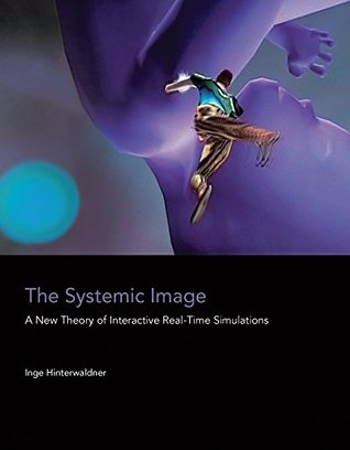 The Systemic Image: A New Theory of Interactive Real-Time Simulations by Inge Hinterwaldner