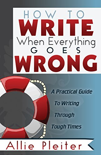 How to WRITE When Everything Goes WRONG: A Practical Guide to Writing Through Tough Times