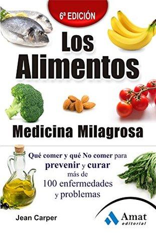 LOS ALIMENTOS MEDICINA MILAGROSA: Qué comer y qué no comer para prevenir y curar más de 100 enfermedades y problemas