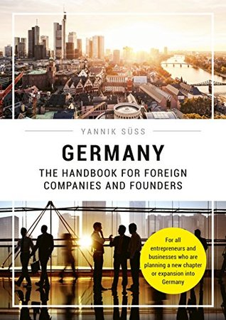 Germany – The Handbook for Foreign Companies and Founders: For all entrepreneurs and businesses who are planning a new chapter or expansion into Germany