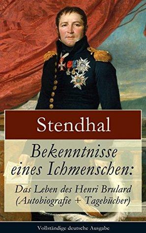 Bekenntnisse eines Ichmenschen: Das Leben des Henri Brulard (Autobiografie + Tagebücher) - Vollständige deutsche Ausgabe: Erinnerungen eines Egotisten