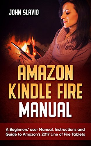 Amazon Kindle Fire Manual: A Beginners' user Manual, Instructions and Guide to Amazon's 2017 Line of Fire Tablets