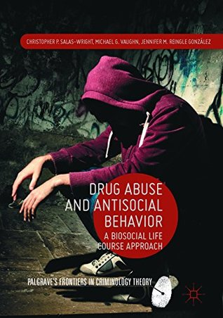 Drug Abuse and Antisocial Behavior: A Biosocial Life Course Approach (Palgrave's Frontiers in Criminology Theory)