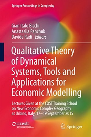 Qualitative Theory of Dynamical Systems, Tools and Applications for Economic Modelling: Lectures Given at the COST Training School on New Economic Complex ... 2015