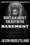 Don't Ask About the Guy in the Basement by Jason Ingolfsland