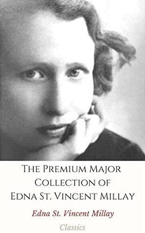 The Premium Major Collection of Edna St. Vincent Millay (Annotated): (Collection Includes Renascence and Other Poems, Second April, The Lamp and the Bell, And More)