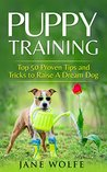 Puppy Training: Top 50 Proven Tips and Tricks to Raise A Dream Dog (Dog Training, Puppy Housetraining, Behavior Training, Obedience Training,Toilet Training, Crate Training)