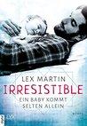 Irresistible - Ein Baby kommt selten allein by Lex Martin