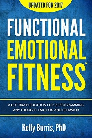 Functional Emotional Fitness: A Gut-Brain Solution for Reprogramming Any Thought Emotion and Behavior