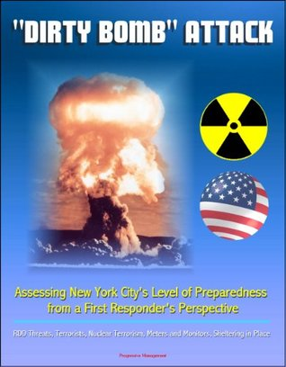 """""""Dirty Bomb"""" Attack: Assessing New York City's Level of Preparedness from a First Responder's Perspective - RDD Threats, Terrorists, Nuclear Terrorism, Meters and Monitors, Sheltering in Place"""